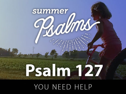 Psalm 127: You Need Help