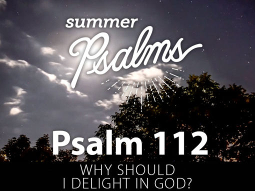 Psalm 112: Why Should I Delight In God?